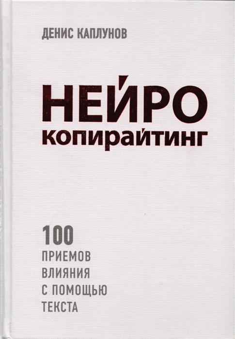 Книги по контент-маркетингу и копирайтингу – Денис Каплунов «Нейрокопирайтинг. 100 приёмов влияния с помощью текста»